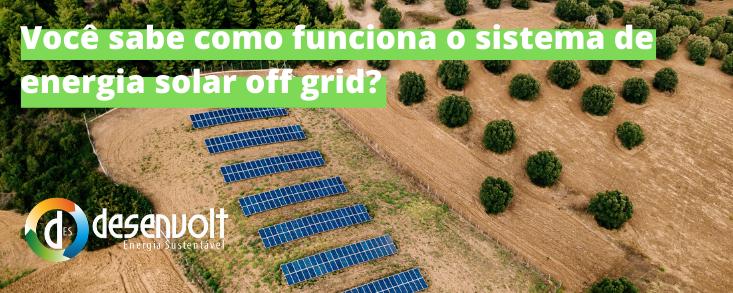 Você sabe como funciona o sistema de energia solar off grid?